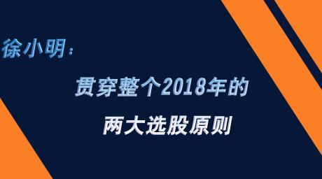 徐小明:贯穿整个2018年的两大选股原则